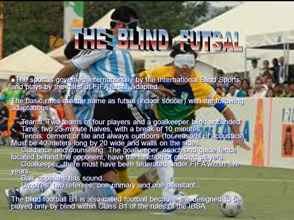 The sport is governed internationally by the International Blind Sports and plays by the rules of FIFA futsal, adapted. The basic rules are the same a