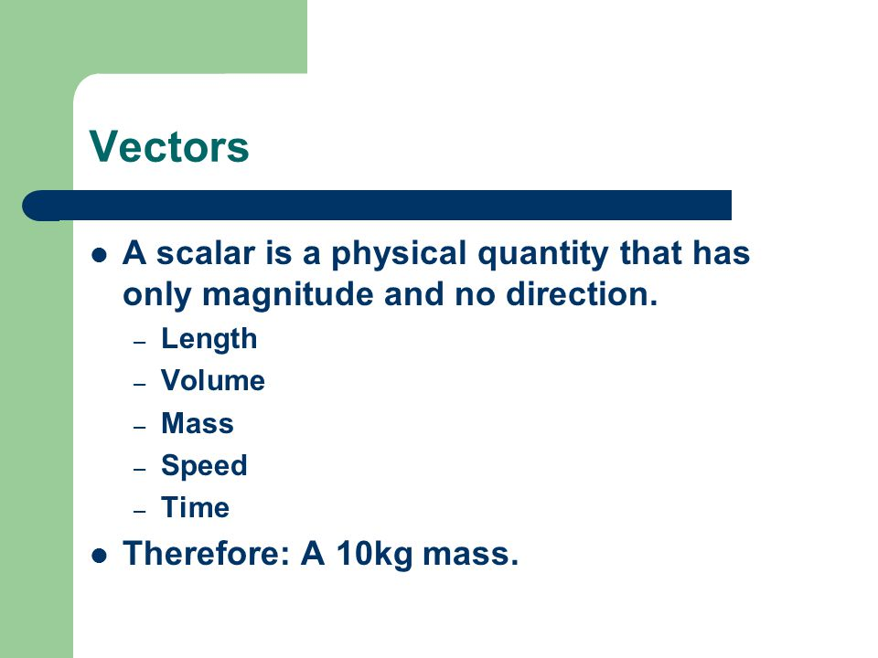 Vectors A scalar is a physical quantity that has only magnitude and no direction.