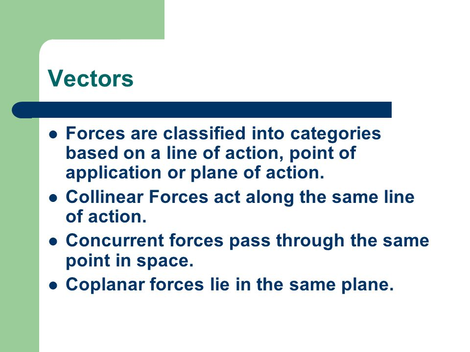 Vectors Forces are classified into categories based on a line of action, point of application or plane of action.