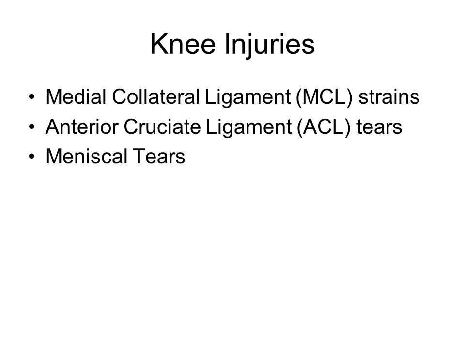 Medial Collateral Ligament (MCL) strains Anterior Cruciate Ligament (ACL) tears Meniscal Tears