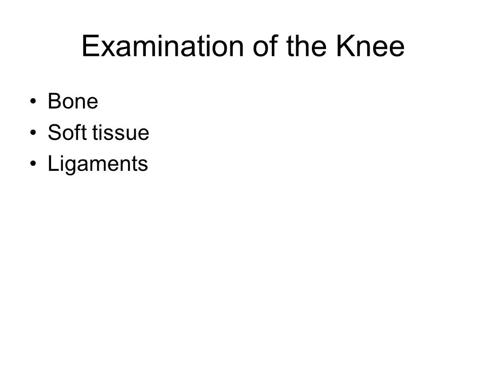 Examination of the Knee Bone Soft tissue Ligaments