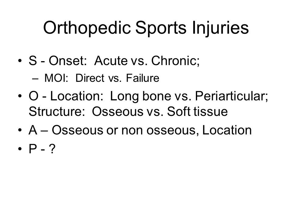 Orthopedic Sports Injuries S - Onset: Acute vs. Chronic; – MOI: Direct vs. Failure O - Location: Long bone vs. Periarticular; Structure: Osseous vs. S