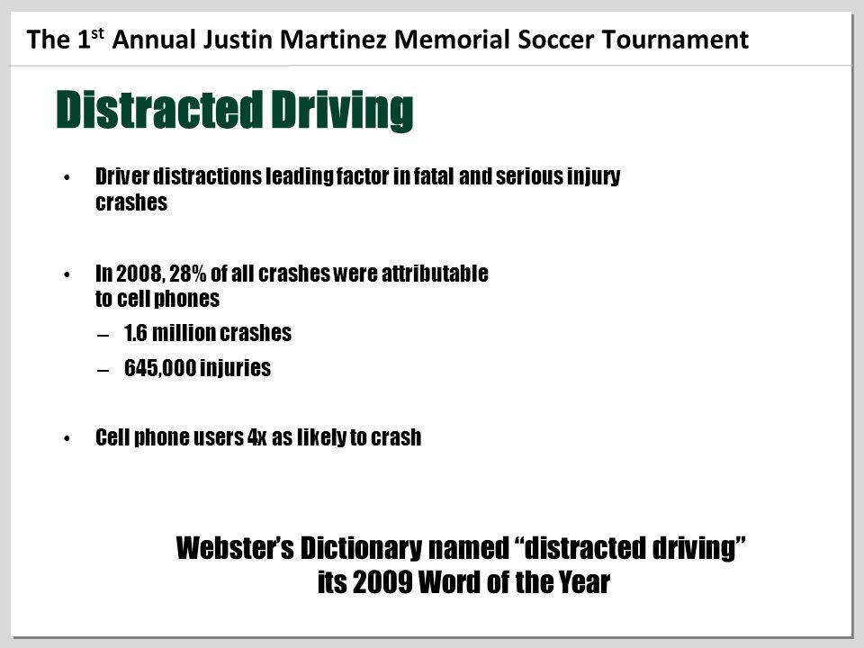 The 1 st Annual Justin Martinez Memorial Soccer Tournament Distracted Driving Driver distractions leading factor in fatal and serious injury crashes In 2008, 28% of all crashes were attributable to cell phones – 1.6 million crashes – 645,000 injuries Cell phone users 4x as likely to crash Webster's Dictionary named distracted driving its 2009 Word of the Year