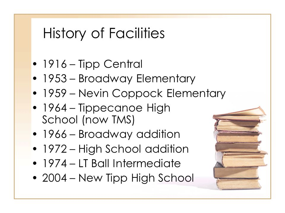 History of Facilities 1916 – Tipp Central 1953 – Broadway Elementary 1959 – Nevin Coppock Elementary 1964 – Tippecanoe High School (now TMS) 1966 – Broadway addition 1972 – High School addition 1974 – LT Ball Intermediate 2004 – New Tipp High School