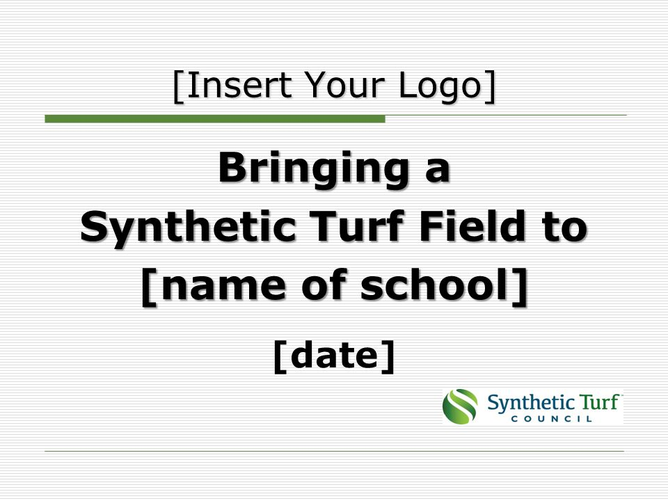 Bringing a Synthetic Turf Field to [name of school] [date] [Insert Your Logo]