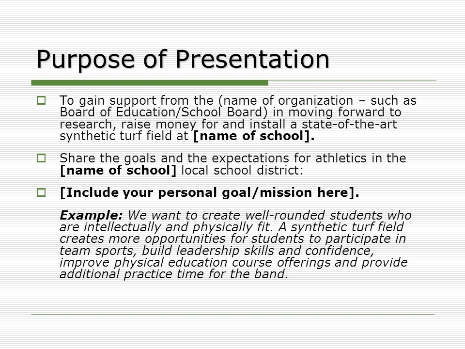 Purpose of Presentation  To gain support from the (name of organization – such as Board of Education/School Board) in moving forward to research, raise money for and install a state-of-the-art synthetic turf field at [name of school].