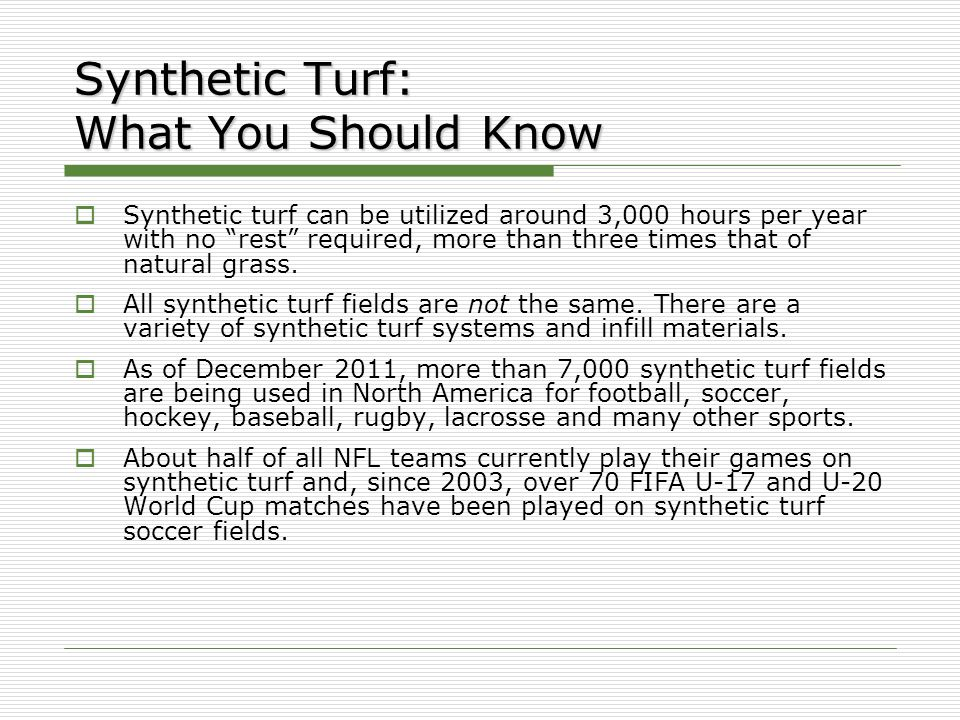 Synthetic Turf: What You Should Know  Synthetic turf can be utilized around 3,000 hours per year with no rest required, more than three times that of natural grass.