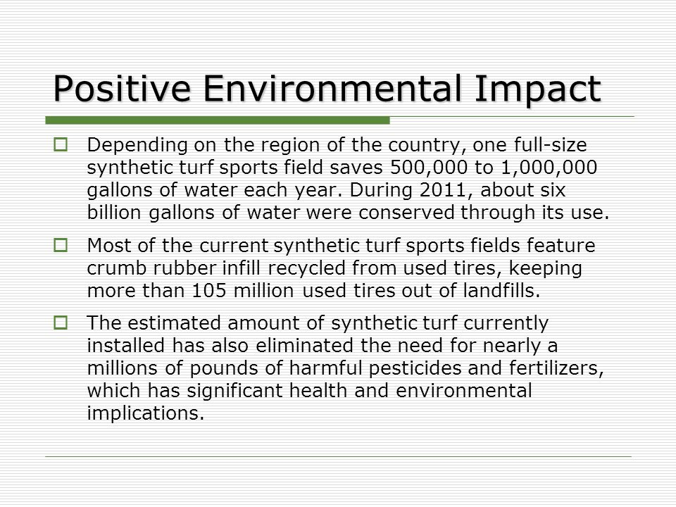 Positive Environmental Impact  Depending on the region of the country, one full-size synthetic turf sports field saves 500,000 to 1,000,000 gallons of water each year.