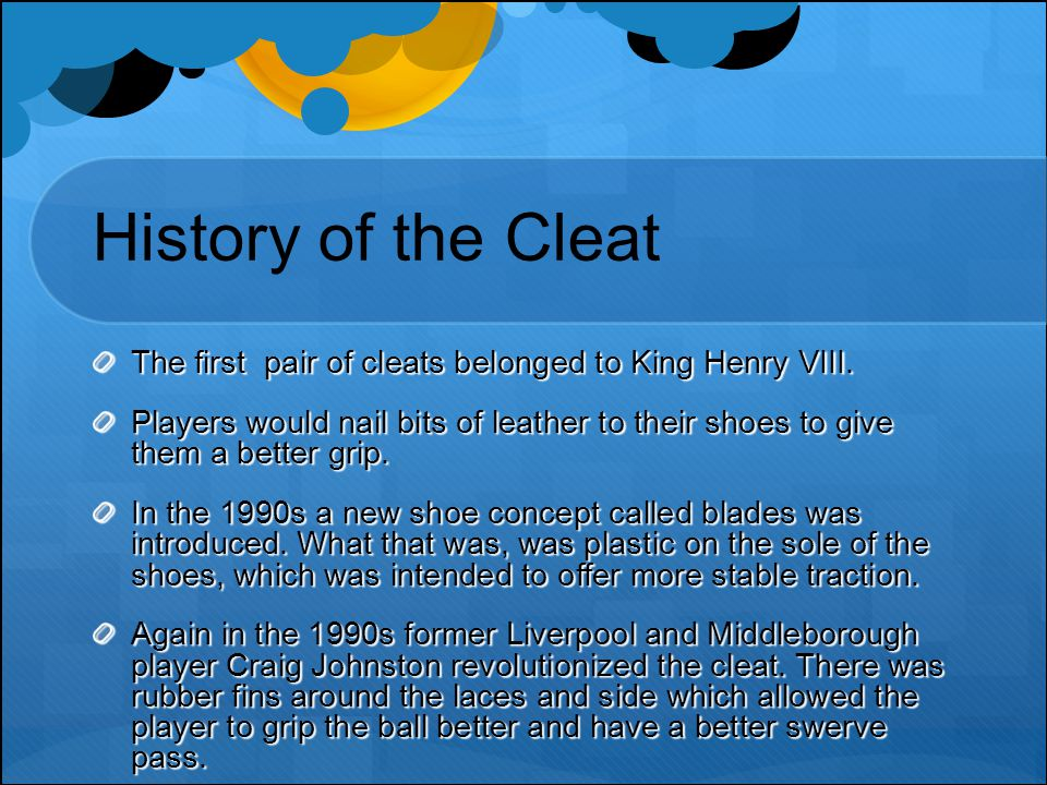History of the Cleat The first pair of cleats belonged to King Henry VIII.