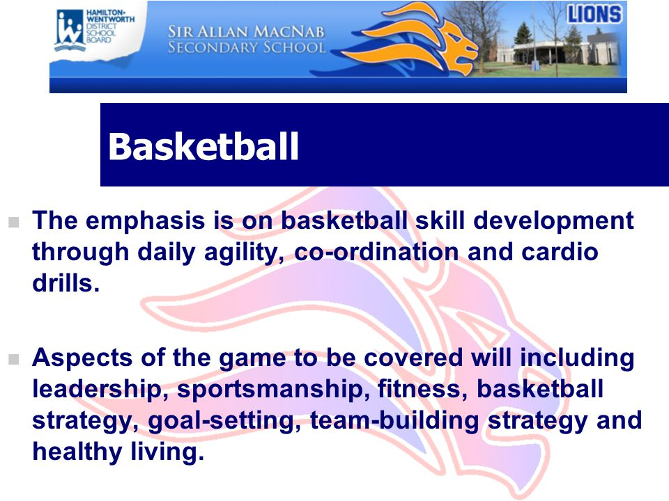 Basketball n The emphasis is on basketball skill development through daily agility, co-ordination and cardio drills. n Aspects of the game to be cover