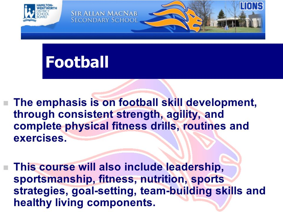 Football n The emphasis is on football skill development, through consistent strength, agility, and complete physical fitness drills, routines and exe