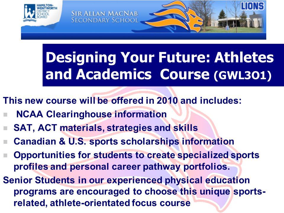 Designing Your Future: Athletes and Academics Course (GWL3O1) This new course will be offered in 2010 and includes: n NCAA Clearinghouse information n