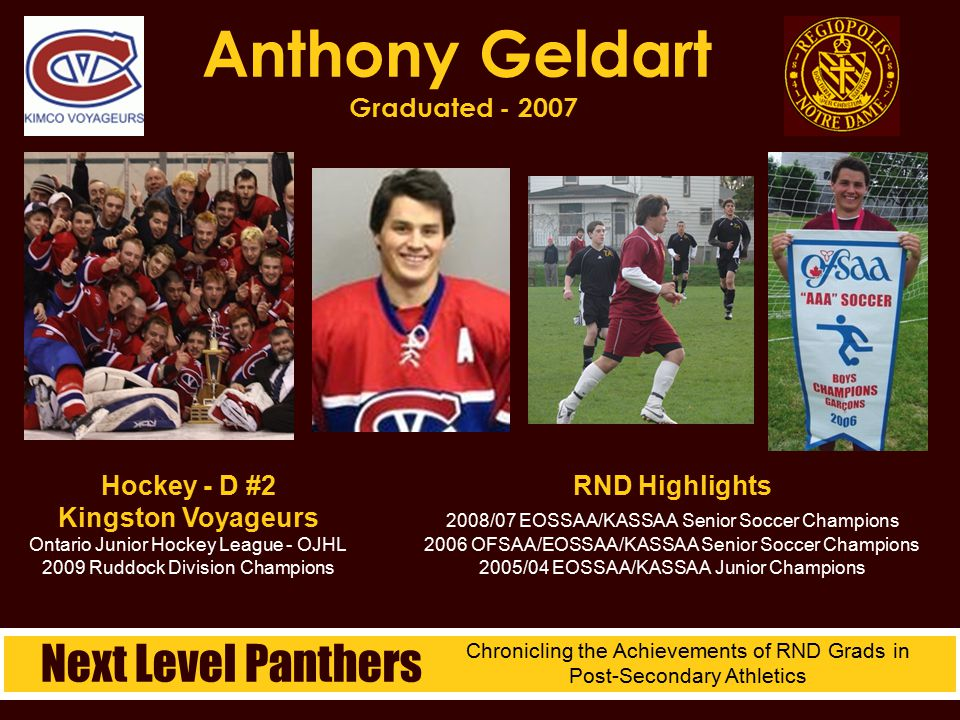 Kaine Geldart Graduated - 2006 RND Highlights 2006 OFSAA/KASSAA/EOSSAA Senior Soccer Champions 2005/04 KASSAA/EOSSAA Junior Soccer Champions Next Level Panthers Chronicling the Achievements of RND Grads in Post-Secondary Athletics Hockey - RW #7 Plymouth Whalers Ontario Hockey League - OHL Canadian Hockey League - CHL 2007 OHL Champions 2009 Assistant Captain