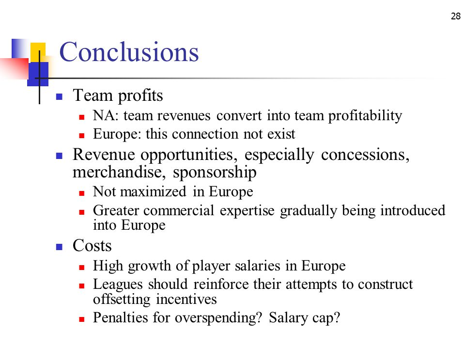 28 Conclusions Team profits NA: team revenues convert into team profitability Europe: this connection not exist Revenue opportunities, especially concessions, merchandise, sponsorship Not maximized in Europe Greater commercial expertise gradually being introduced into Europe Costs High growth of player salaries in Europe Leagues should reinforce their attempts to construct offsetting incentives Penalties for overspending.