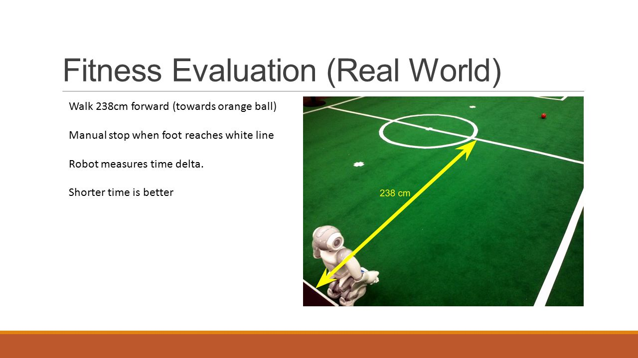 Fitness Evaluation (Real World) Walk 238cm forward (towards orange ball) Manual stop when foot reaches white line Robot measures time delta.