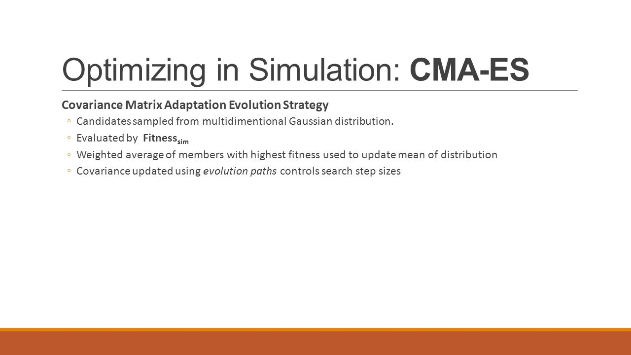 Optimizing in Simulation: CMA-ES Covariance Matrix Adaptation Evolution Strategy ◦Candidates sampled from multidimentional Gaussian distribution.
