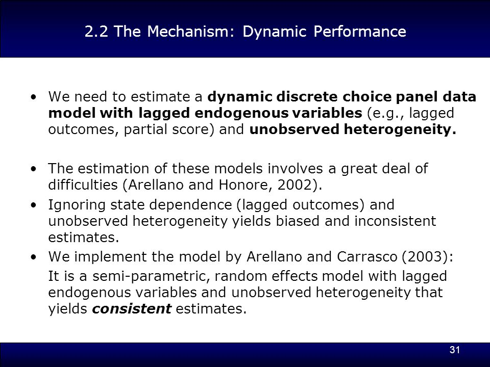 31 2.2 The Mechanism: Dynamic Performance We need to estimate a dynamic discrete choice panel data model with lagged endogenous variables (e.g., lagged outcomes, partial score) and unobserved heterogeneity.