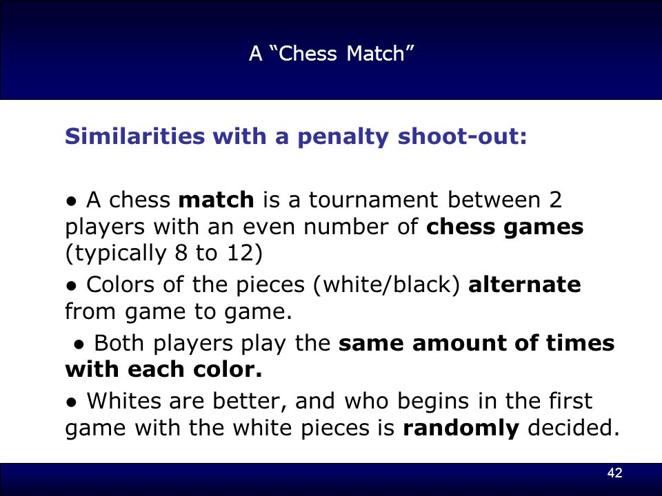 42 A Chess Match Similarities with a penalty shoot-out: ● A chess match is a tournament between 2 players with an even number of chess games (typically 8 to 12) ● Colors of the pieces (white/black) alternate from game to game.