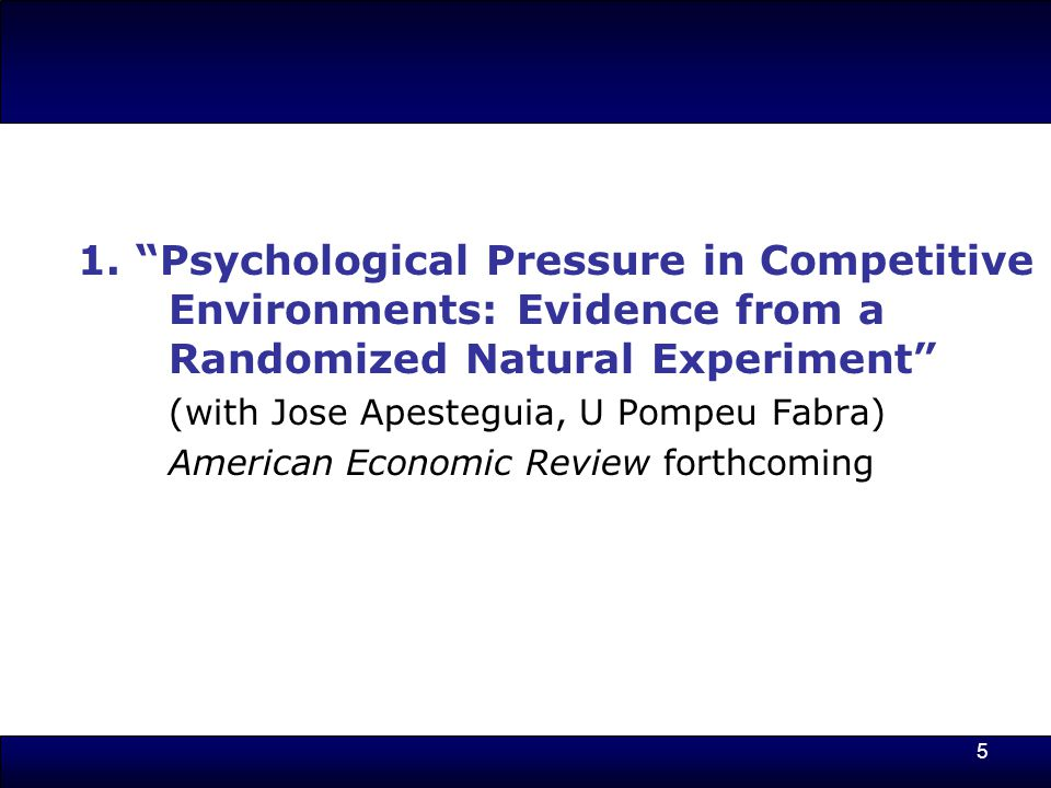 """5 1. """"Psychological Pressure in Competitive Environments: Evidence from a Randomized Natural Experiment"""" (with Jose Apesteguia, U Pompeu Fabra) Americ"""