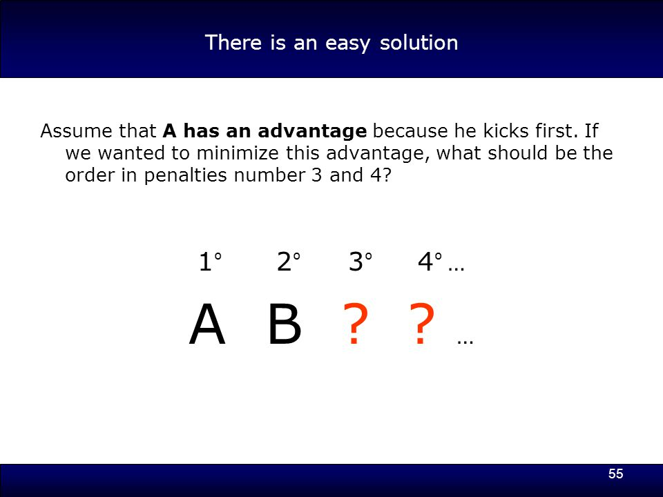 55 There is an easy solution Assume that A has an advantage because he kicks first.