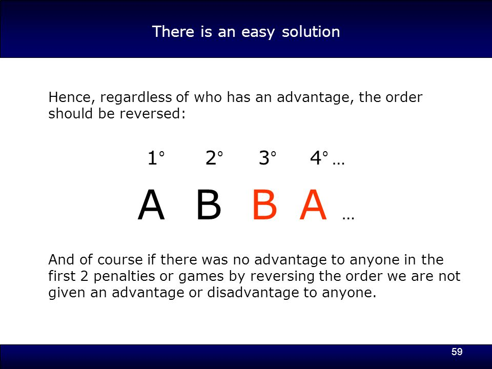 59 There is an easy solution Hence, regardless of who has an advantage, the order should be reversed: 1 º 2 º 3 º 4 º … A B B A … And of course if there was no advantage to anyone in the first 2 penalties or games by reversing the order we are not given an advantage or disadvantage to anyone.