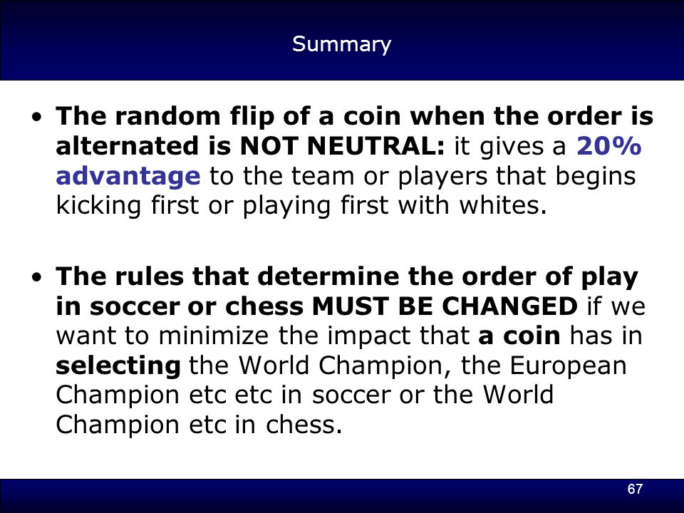 67 Summary The random flip of a coin when the order is alternated is NOT NEUTRAL: it gives a 20% advantage to the team or players that begins kicking first or playing first with whites.