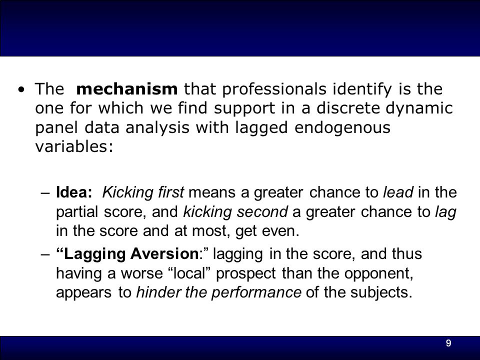 9 The mechanism that professionals identify is the one for which we find support in a discrete dynamic panel data analysis with lagged endogenous variables: –Idea: Kicking first means a greater chance to lead in the partial score, and kicking second a greater chance to lag in the score and at most, get even.