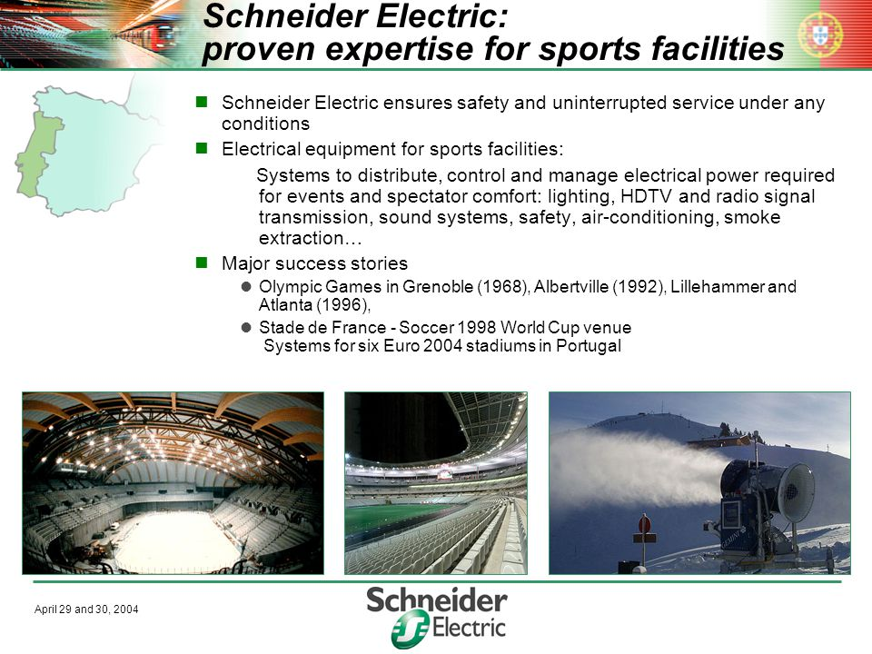 April 29 and 30, 2004 Schneider Electric: proven expertise for sports facilities Schneider Electric ensures safety and uninterrupted service under any conditions Electrical equipment for sports facilities: Systems to distribute, control and manage electrical power required for events and spectator comfort: lighting, HDTV and radio signal transmission, sound systems, safety, air-conditioning, smoke extraction… Major success stories Olympic Games in Grenoble (1968), Albertville (1992), Lillehammer and Atlanta (1996), Stade de France - Soccer 1998 World Cup venue Systems for six Euro 2004 stadiums in Portugal