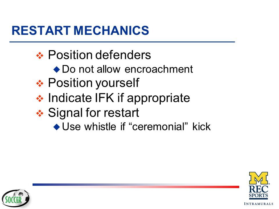 """RESTART MECHANICS v Point direction! u Players want/need to know if they are """"attacking"""" or """"defending"""" v Indicate IFK if appropriate u Players want/n"""