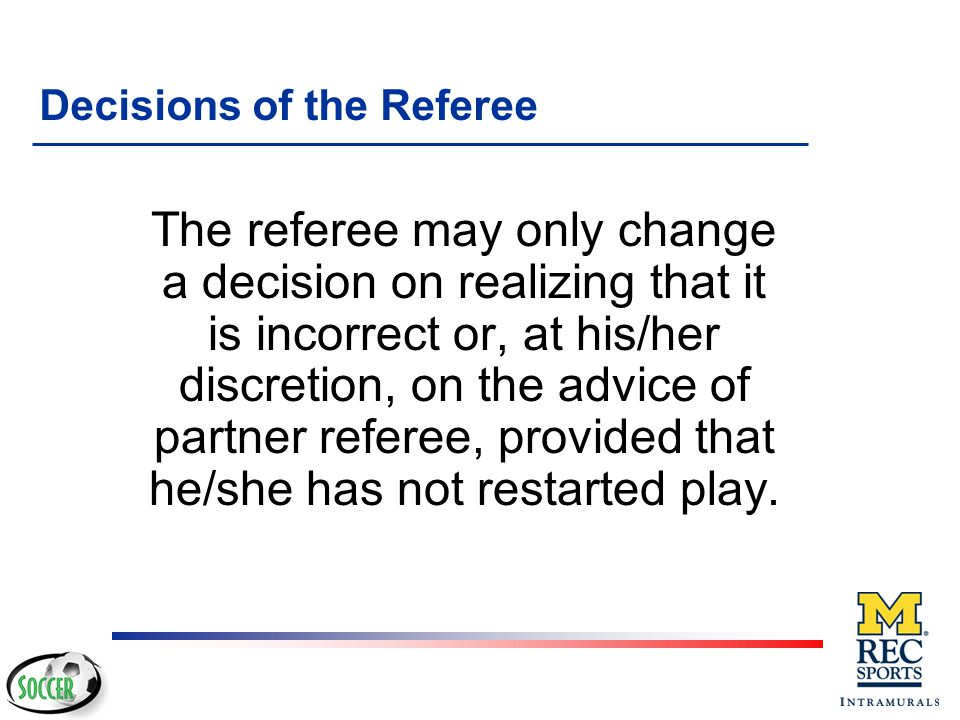 Decisions of the Referee final The decisions of the referee regarding facts connected with play are final.