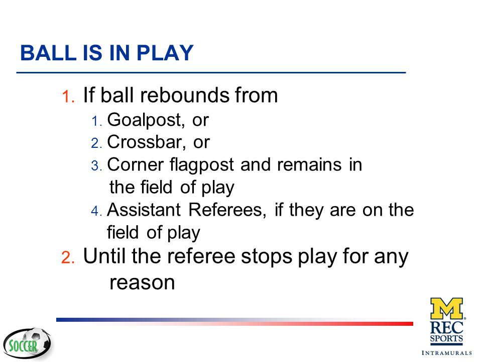 BALL OUT OF PLAY Only two methods of stopping play: v Whole ball crosses a boundary line v The referee stops play The ball is in play at all other tim