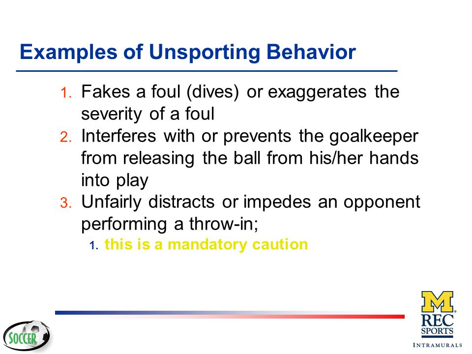 Examples of Unsporting Behavior v Pushes or holds (including holding the opponent's uniform) to interfere with that opponent's attacking play v Handles the ball deliberately to interfere with an opponent's attacking play v Handles the ball deliberately to score a goal v Fakes an injury or exaggerates the seriousness of an injury