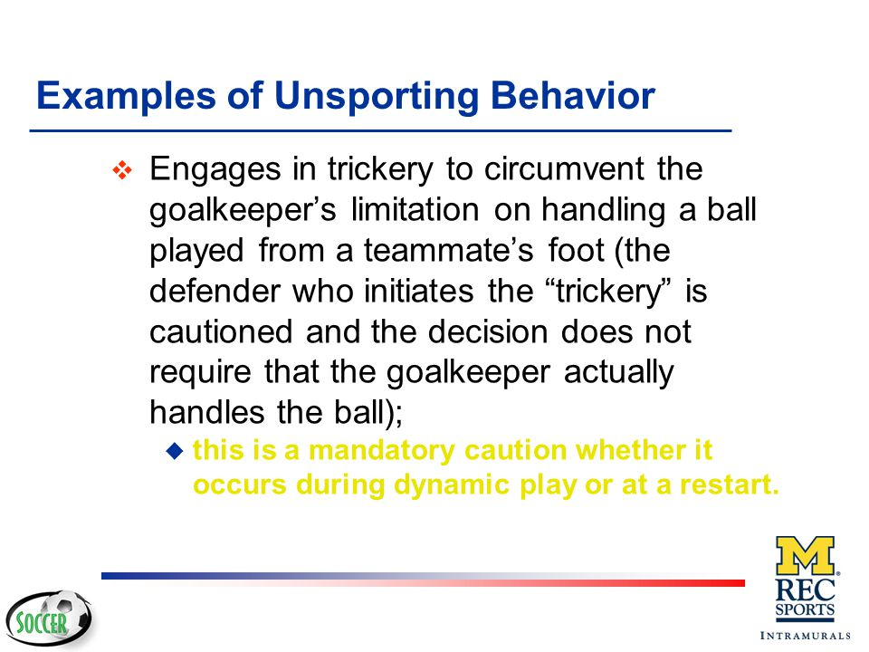Examples of Unsporting Behavior v Verbally distracts an opponent during play or at a restart v If identified as the kicker, engages in unfair deception while taking a penalty kick v Changes jerseys with the goalkeeper during play or without the referee's permission; u this is a mandatory caution for both players