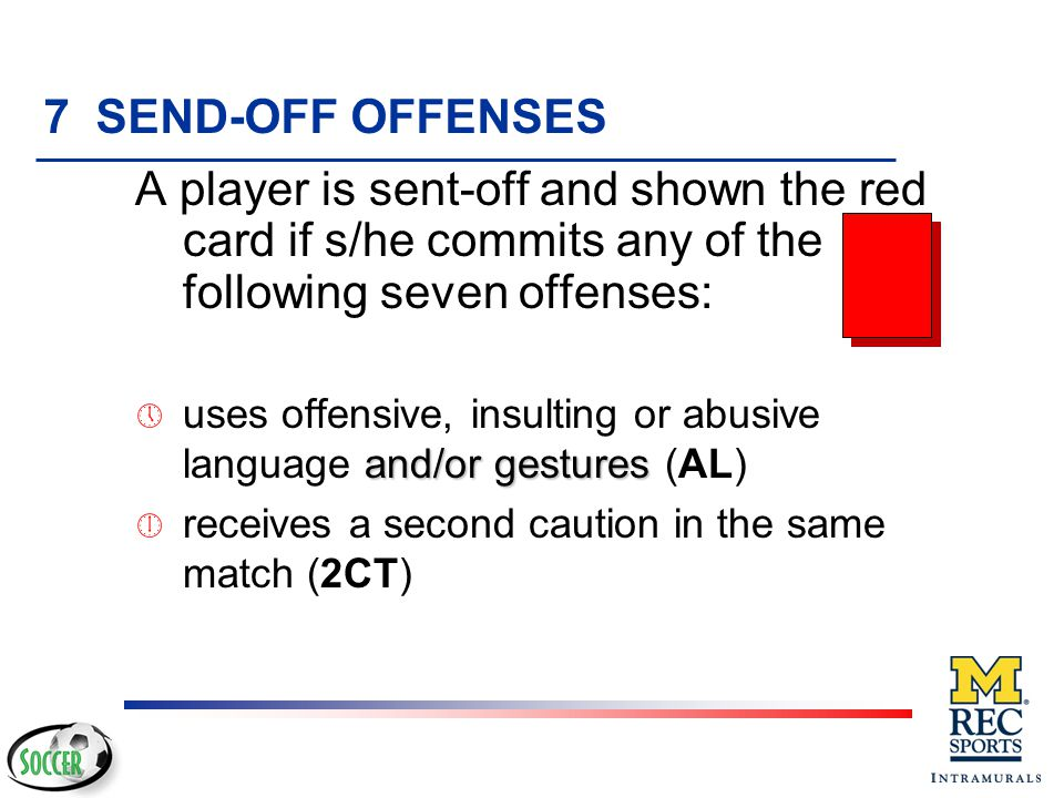 7 SEND-OFF OFFENSES A player is sent-off and shown the red card if s/he commits any of the following seven offenses: ¹ denies the opposing team a goal or an obvious goal-scoring opportunity by deliberately handling the ball (this does not apply to the goalkeeper within his/her own penalty area)(DGH) º denies obvious goal scoring opportunity to an opponent moving towards the player's goal by an offense punishable by a free kick or a penalty kick (DGF)