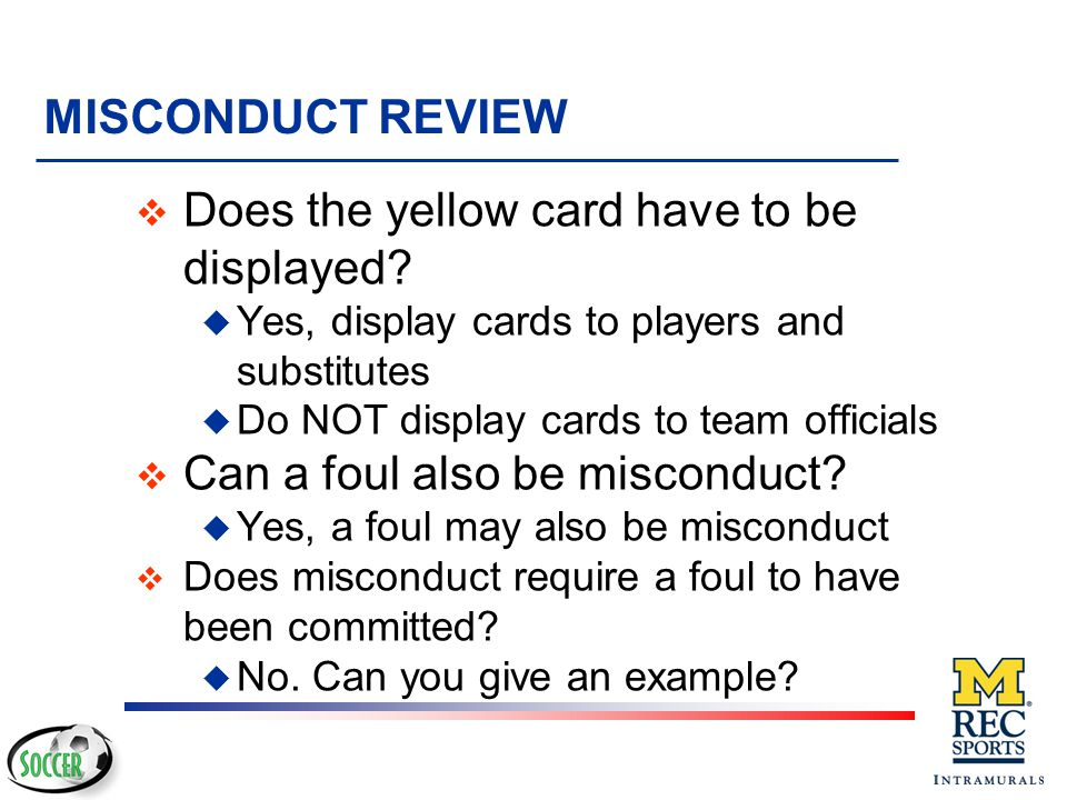 MISCONDUCT REVIEW v When can misconduct occur? u Unlike fouls, misconduct can be against anyone, at anytime, anywhere including team areas, stands or