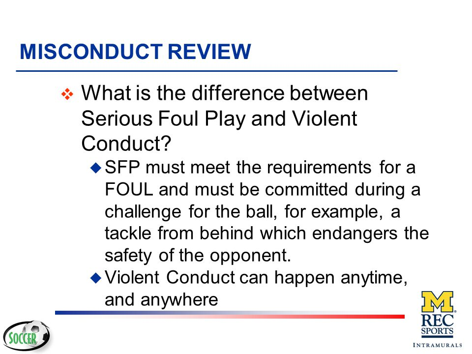 MISCONDUCT REVIEW v What about physical contact that looks the same as a major foul against anyone including teammates, spectators or officials at any time (or opponents, if the ball is out of play).