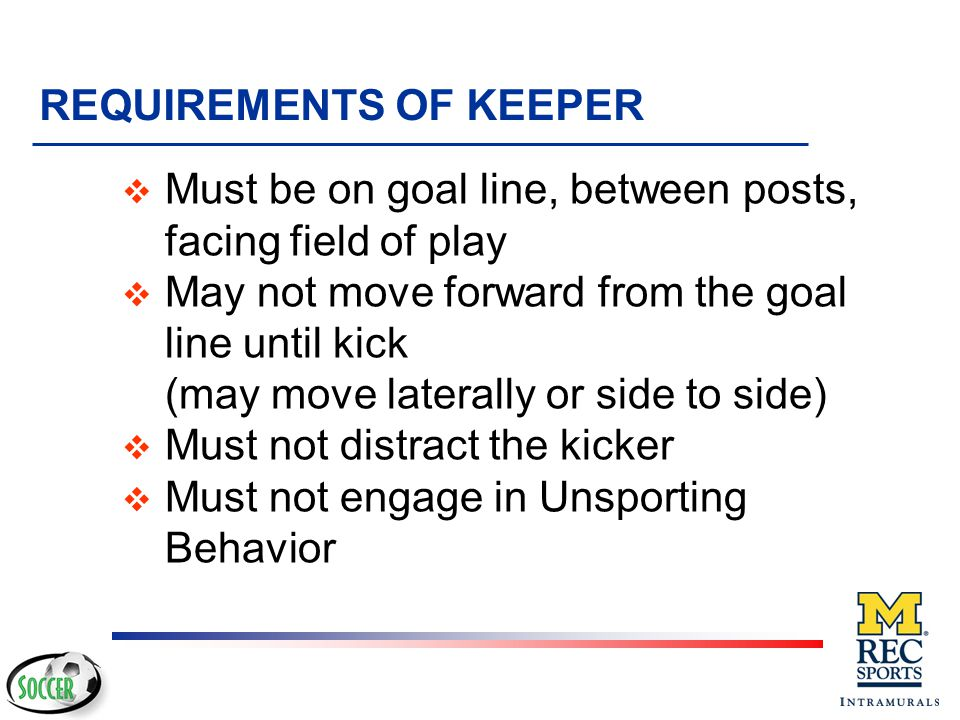 REQUIREMENTS OF KICKER v Kick must be taken from the mark v Ball must be kicked forward v Kicker may feign a kick u must not unnecessarily delay the kick u must not change direction excessively v Must not distract keeper v Must not double touch the ball