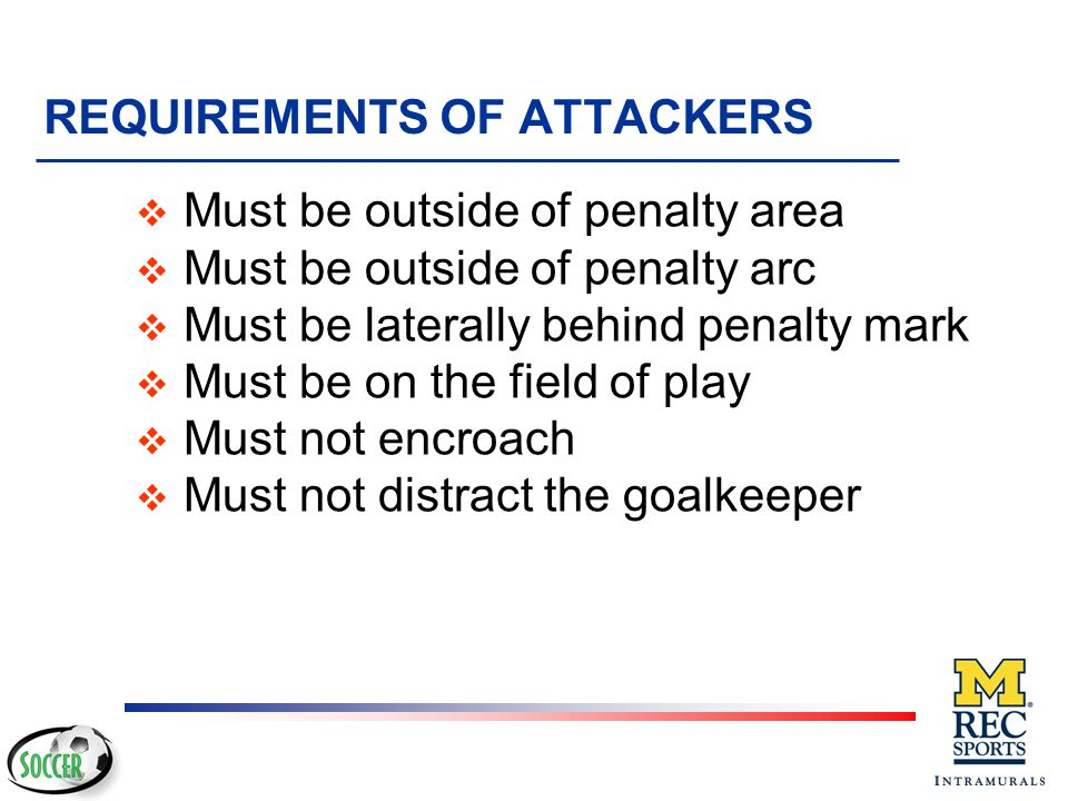 REQUIREMENTS OF KEEPER v Must be on goal line, between posts, facing field of play v May not move forward from the goal line until kick (may move late