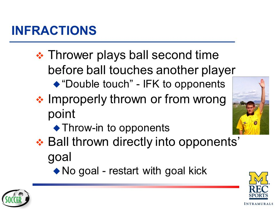 REFEREE TECHNIQUE v Referee should indicate place from which the throw-in should be taken v If taken from improper point, throw-in awarded to other team