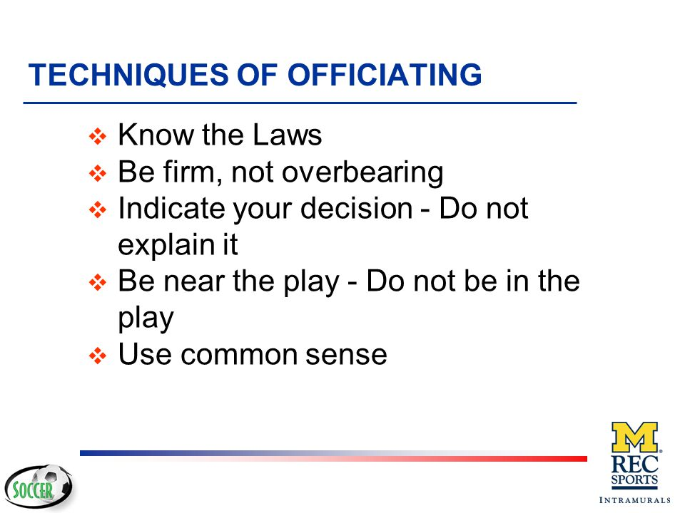 REFEREE POWERS v Applies Advantage Law v Issues cautions and send-offs v Reports or expels team officials for misconduct or irresponsible behavior v Reverses a decision prior to restart v Allows play to continue for minor injury