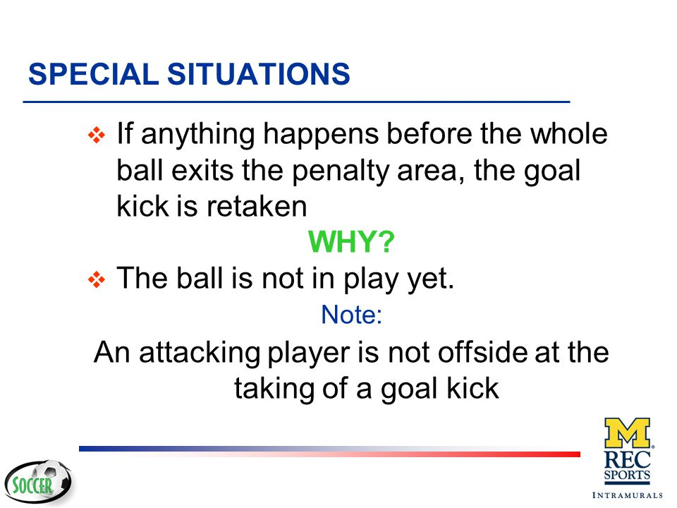 RESTART v Ball is placed in the goal area v Any defensive player may take kick v Whole ball must leave the penalty area on first touch v If ball touch
