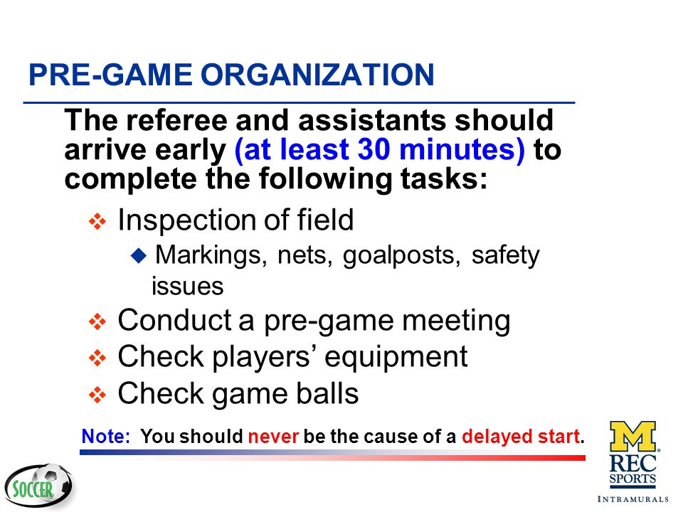 TECHNIQUES OF OFFICIATING v Know the Laws v Be firm, not overbearing v Indicate your decision - Do not explain it v Be near the play - Do not be in the play v Use common sense