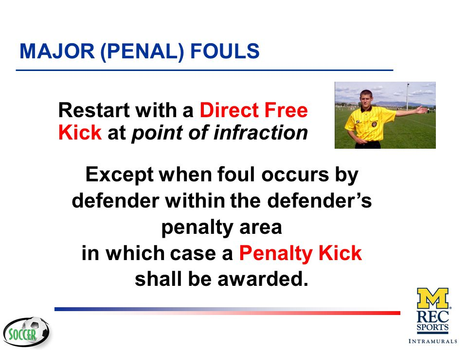 Tackles an opponent to gain possession of the ball, making contact with the opponent before touching the ball MAJOR (PENAL) FOULS