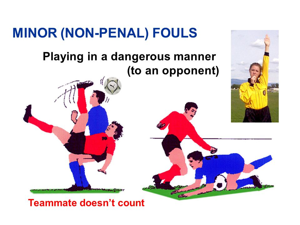 MINOR (NON-PENAL) FOULS v Plays in a dangerous manner v Impedes the progress of an opponent v Prevents goalkeeper from releasing ball from his/her hands v Commits any offense, not previously mentioned in Law 12, for which play is stopped to caution or dismiss a player
