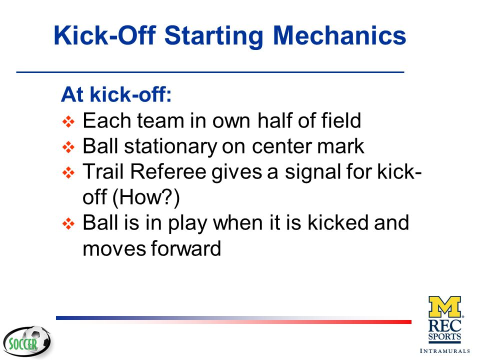Starting Mechanics One minute before kick-off: v Assistant Referees u supervise bench area u line up with 2nd last defender u count players in their h