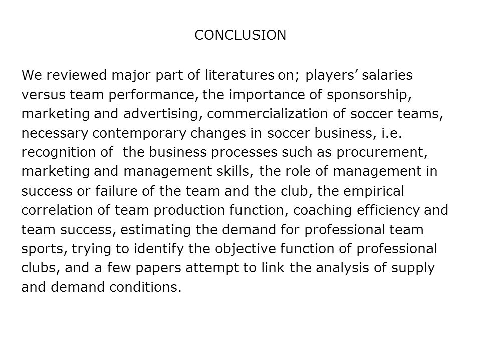CONCLUSION We reviewed major part of literatures on; players' salaries versus team performance, the importance of sponsorship, marketing and advertising, commercialization of soccer teams, necessary contemporary changes in soccer business, i.e.