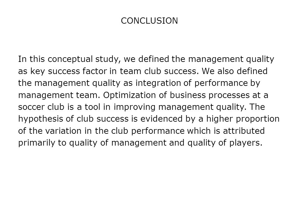 CONCLUSION In this conceptual study, we defined the management quality as key success factor in team club success.