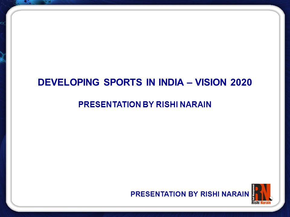 PRESENTATION BY RISHI NARAIN DEVELOPING SPORTS IN INDIA – VISION 2020 PRESENTATION BY RISHI NARAIN