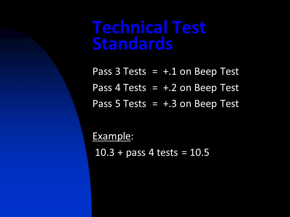 Technical Test Standards Pass 3 Tests = +.1 on Beep Test Pass 4 Tests = +.2 on Beep Test Pass 5 Tests = +.3 on Beep Test Example: 10.3 + pass 4 tests