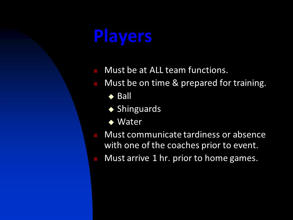 Players Must be at ALL team functions. Must be on time & prepared for training.  Ball  Shinguards  Water Must communicate tardiness or absence with